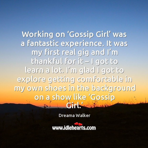 Working on 'gossip girl' was a fantastic experience. It was my first real gig and I'm thankful for it Image