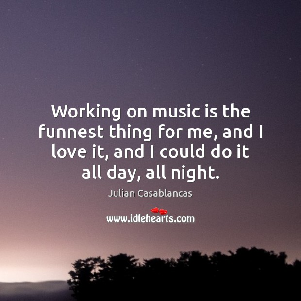 Working on music is the funnest thing for me, and I love Julian Casablancas Picture Quote