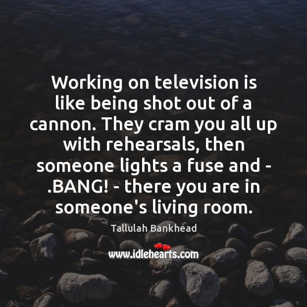 Working on television is like being shot out of a cannon. They Television Quotes Image