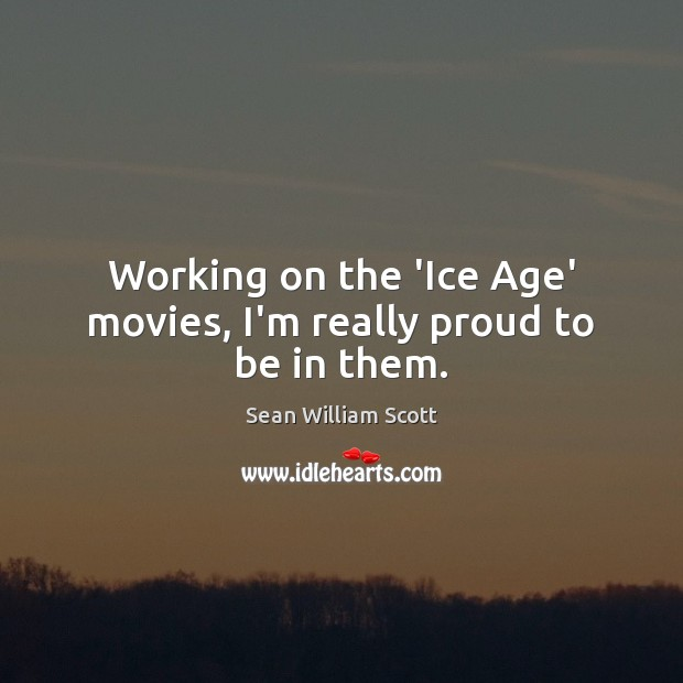 Working on the 'Ice Age' movies, I'm really proud to be in them. Sean William Scott Picture Quote