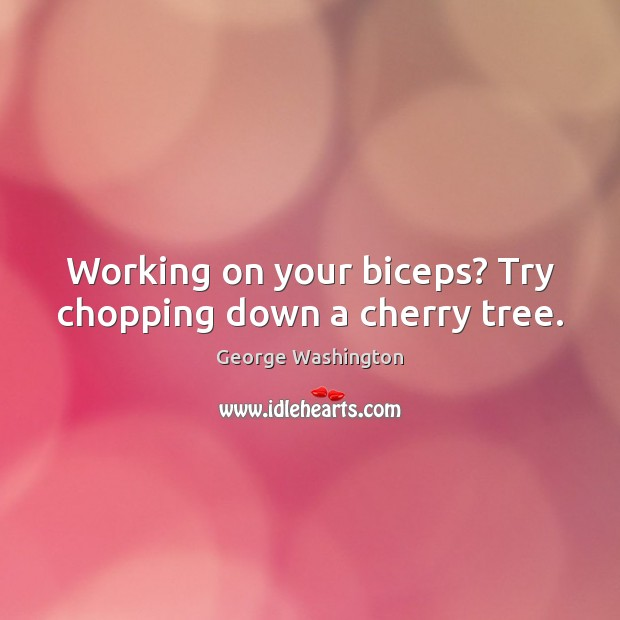 Image, Working on your biceps? Try chopping down a cherry tree.