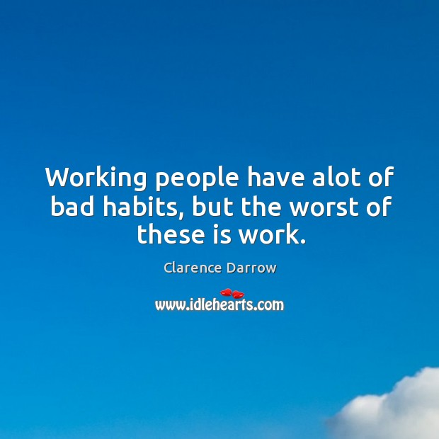 Working people have alot of bad habits, but the worst of these is work. Image