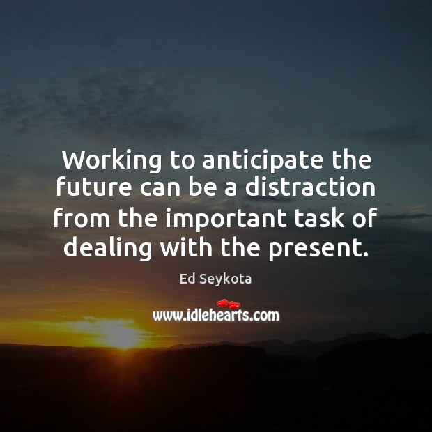 Working to anticipate the future can be a distraction from the important Ed Seykota Picture Quote