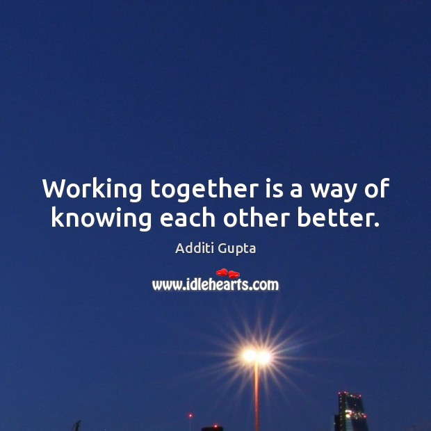 Working together is a way of knowing each other better. Image