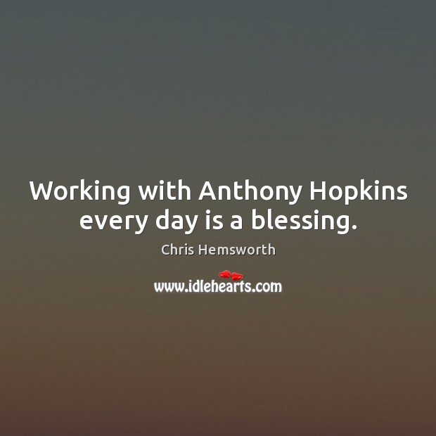 Working with Anthony Hopkins every day is a blessing. Chris Hemsworth Picture Quote