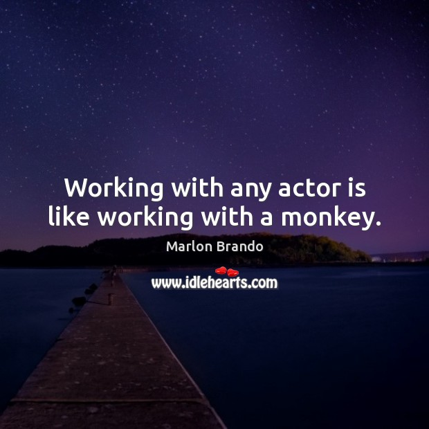Marlon Brando Picture Quote image saying: Working with any actor is like working with a monkey.