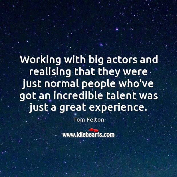 Working with big actors and realising that they were just normal people Image