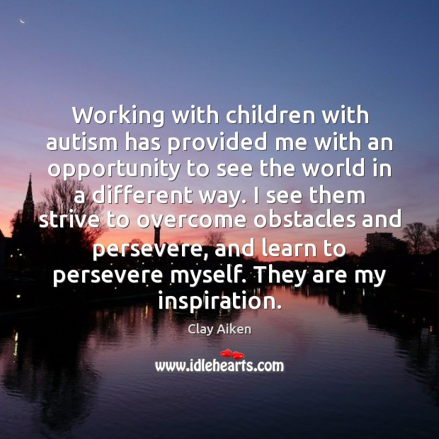 Working with children with autism has provided me with an opportunity to Clay Aiken Picture Quote