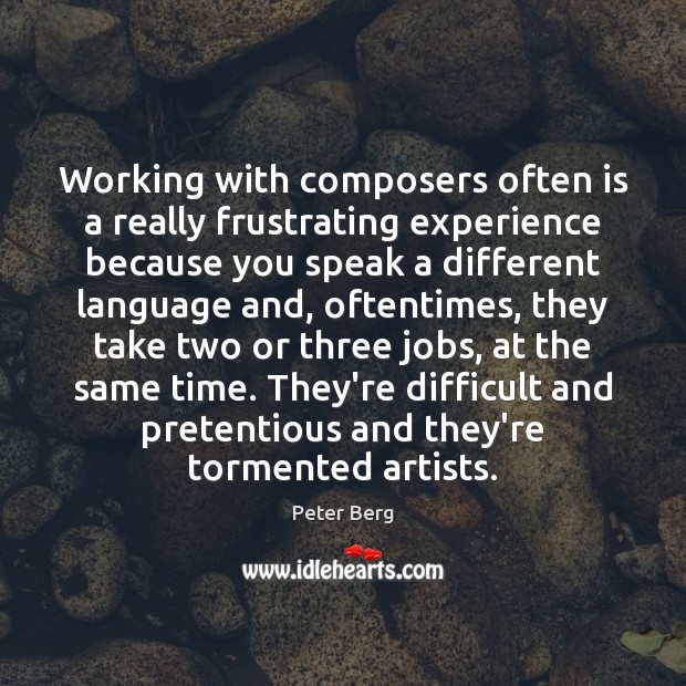 Working with composers often is a really frustrating experience because you speak Peter Berg Picture Quote