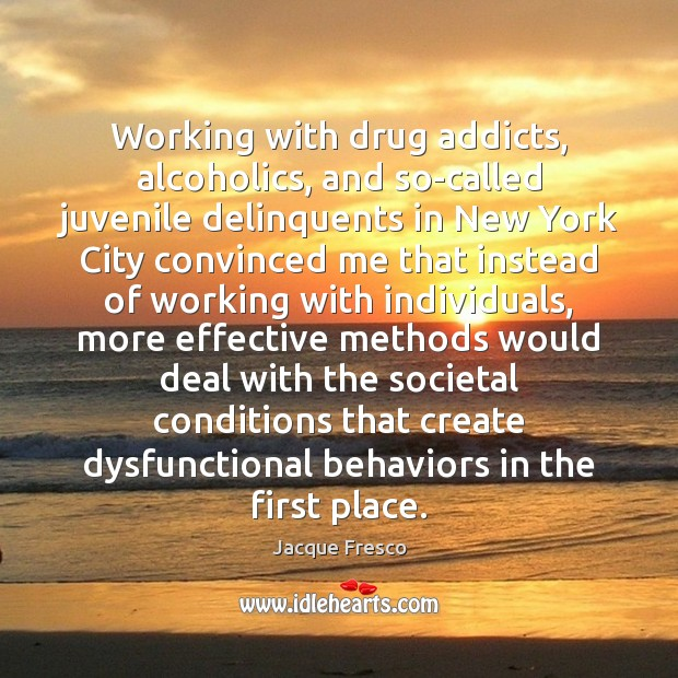 Working with drug addicts, alcoholics, and so-called juvenile delinquents in New York Jacque Fresco Picture Quote
