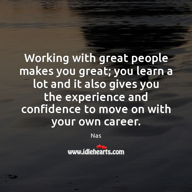 Working with great people makes you great; you learn a lot and Nas Picture Quote