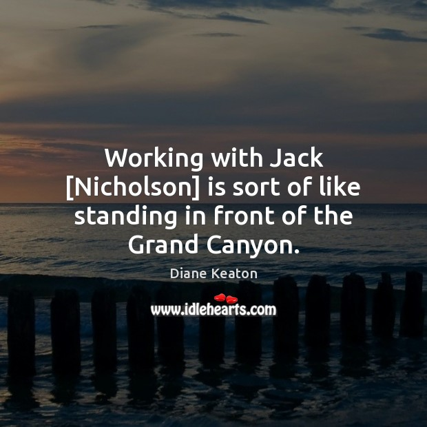 Working with Jack [Nicholson] is sort of like standing in front of the Grand Canyon. Diane Keaton Picture Quote