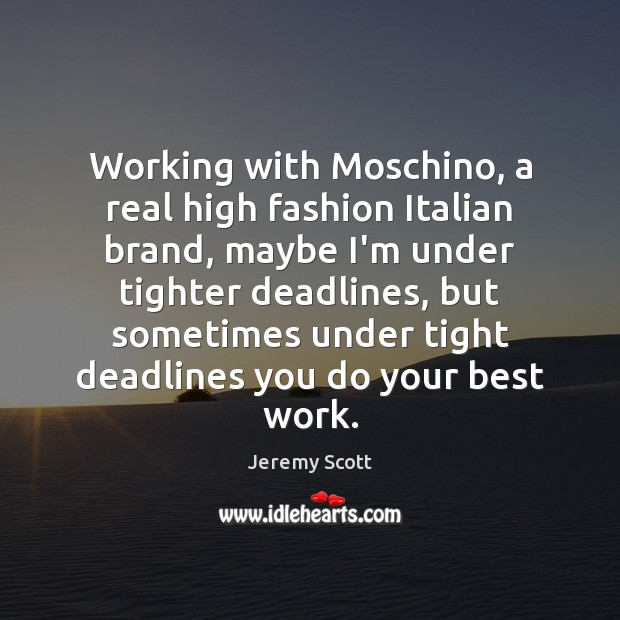 Working with Moschino, a real high fashion Italian brand, maybe I'm under Jeremy Scott Picture Quote