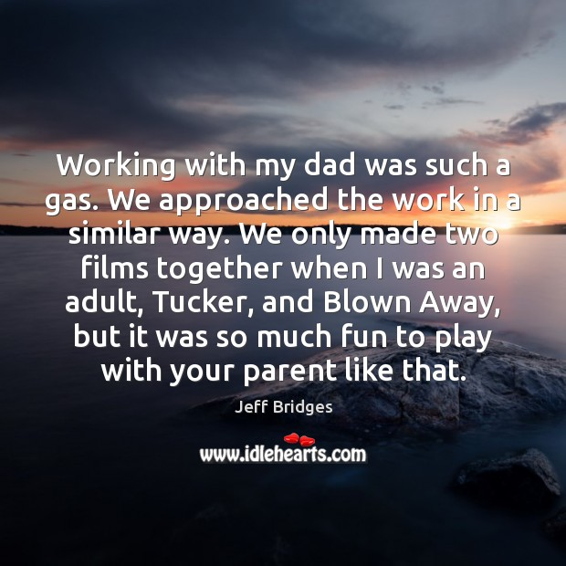 Working with my dad was such a gas. We approached the work Jeff Bridges Picture Quote