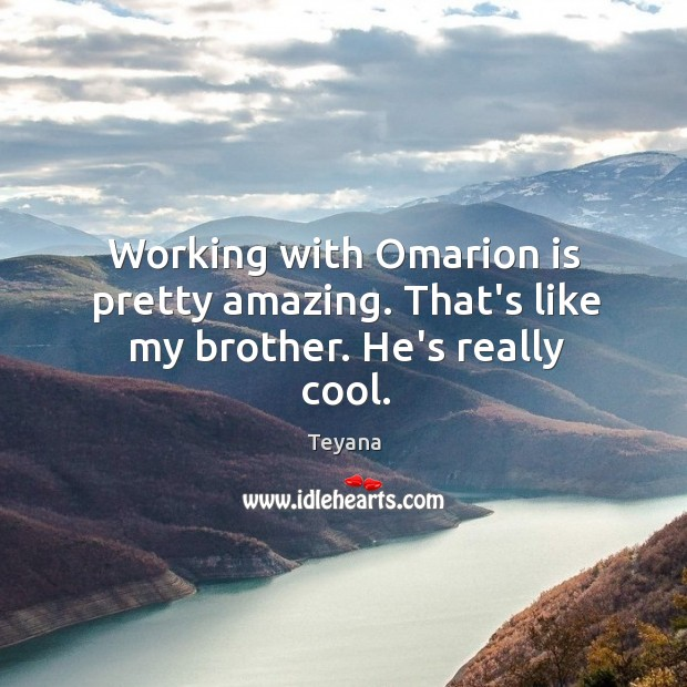 Working with Omarion is pretty amazing. That's like my brother. He's really cool. Image