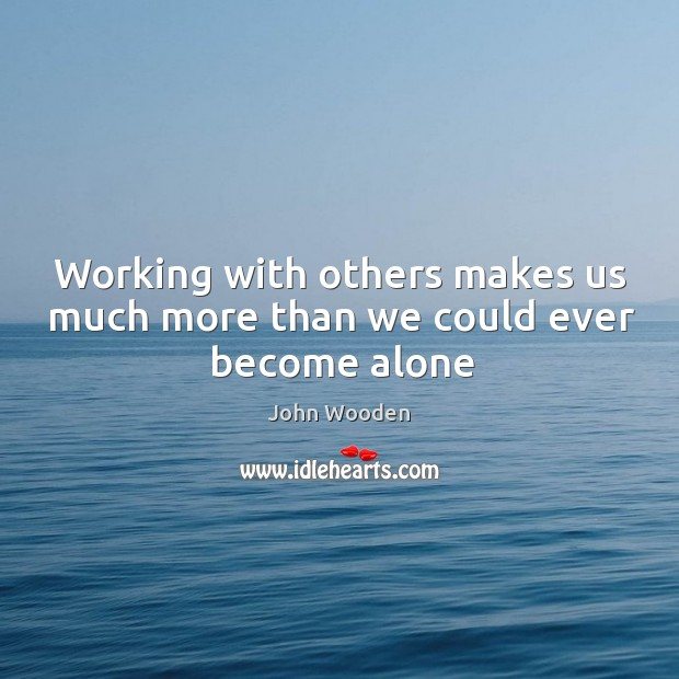 Working with others makes us much more than we could ever become alone Image