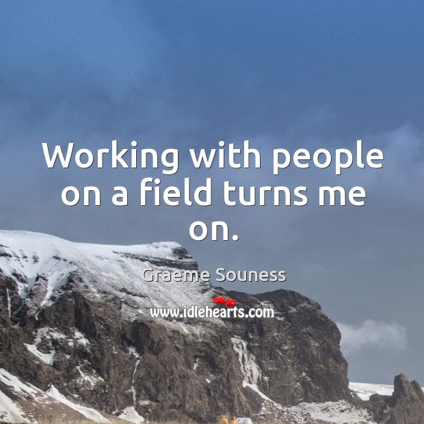Working with people on a field turns me on. Graeme Souness Picture Quote