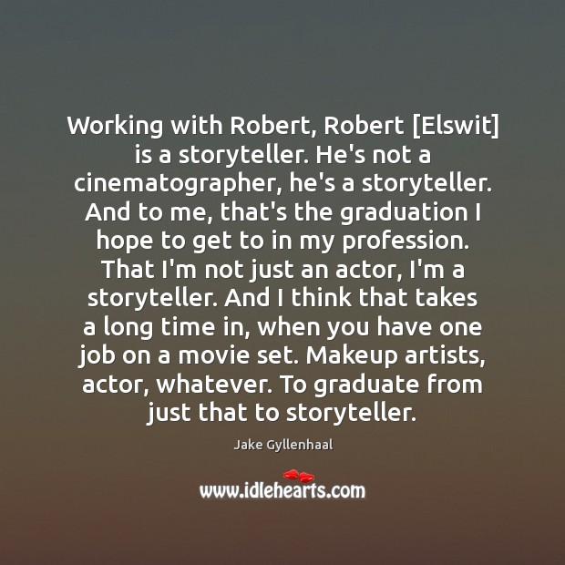 Image, Working with Robert, Robert [Elswit] is a storyteller. He's not a cinematographer,