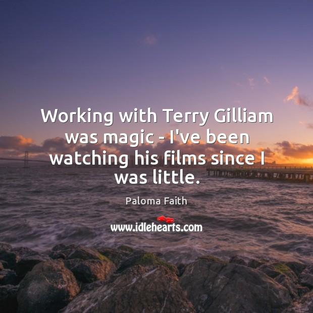 Working with Terry Gilliam was magic – I've been watching his films since I was little. Paloma Faith Picture Quote