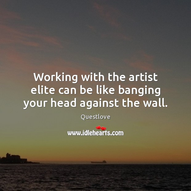 Working with the artist elite can be like banging your head against the wall. Image