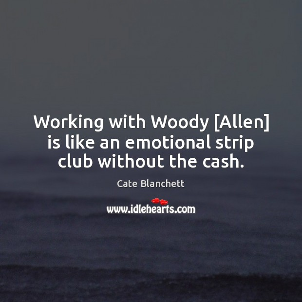 Working with Woody [Allen] is like an emotional strip club without the cash. Cate Blanchett Picture Quote