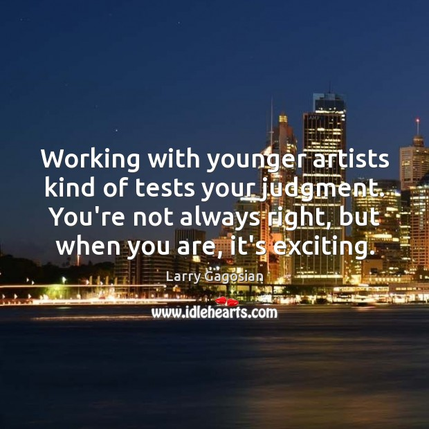 Working with younger artists kind of tests your judgment. You're not always Image