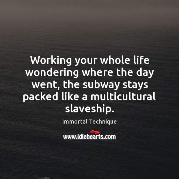 Working your whole life wondering where the day went, the subway stays Image