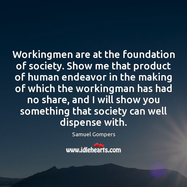 Workingmen are at the foundation of society. Show me that product of Samuel Gompers Picture Quote