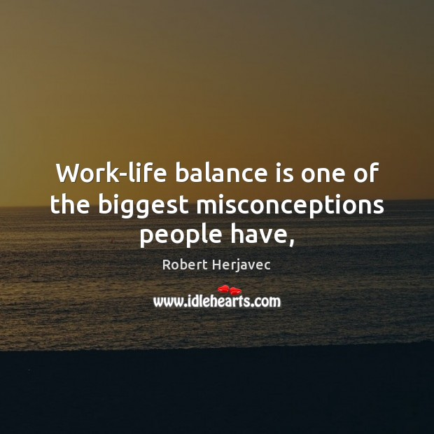 Work-life balance is one of the biggest misconceptions people have, Image