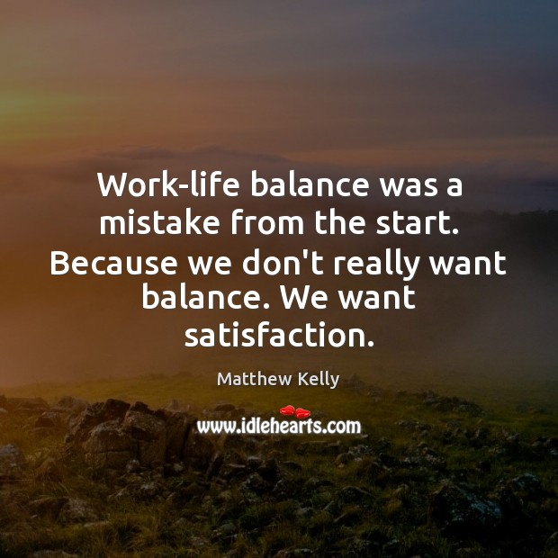 Work-life balance was a mistake from the start. Because we don't really Image