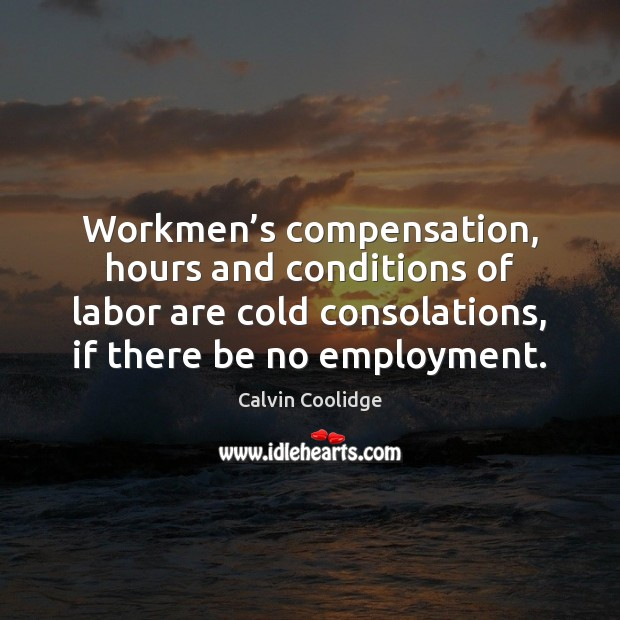 Workmen's compensation, hours and conditions of labor are cold consolations, if Calvin Coolidge Picture Quote