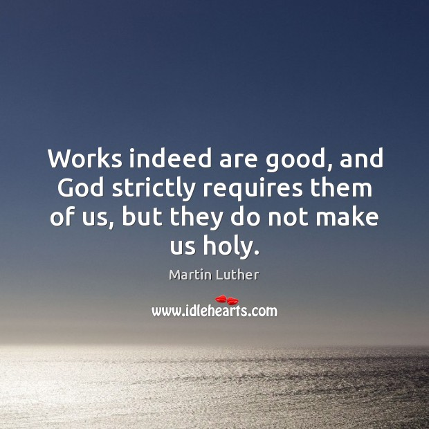 Works indeed are good, and God strictly requires them of us, but they do not make us holy. Martin Luther Picture Quote