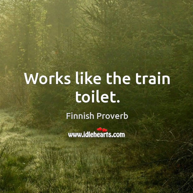 Works like the train toilet. Finnish Proverbs Image