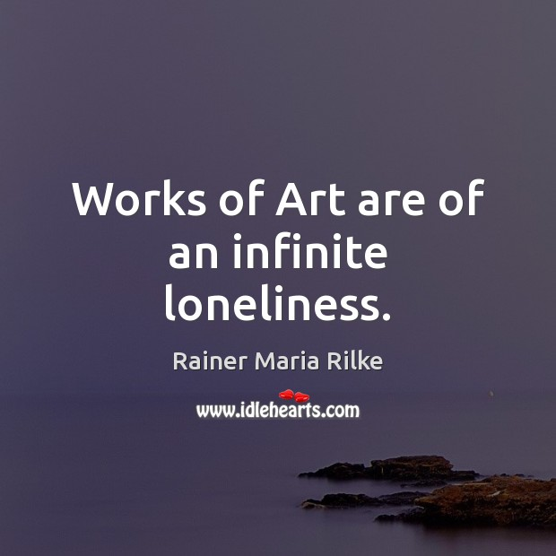 Works of Art are of an infinite loneliness. Image