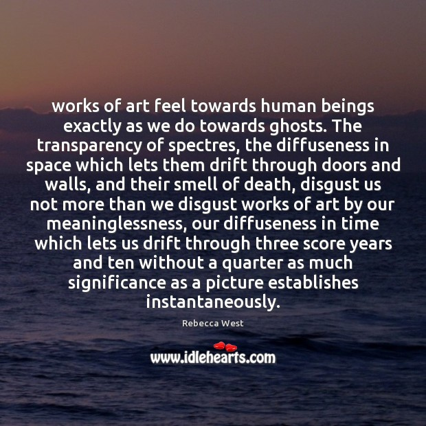 Works of art feel towards human beings exactly as we do towards Rebecca West Picture Quote