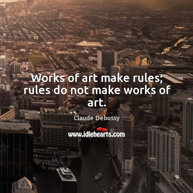 Works of art make rules; rules do not make works of art. Image