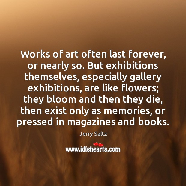 Works of art often last forever, or nearly so. But exhibitions themselves, Jerry Saltz Picture Quote