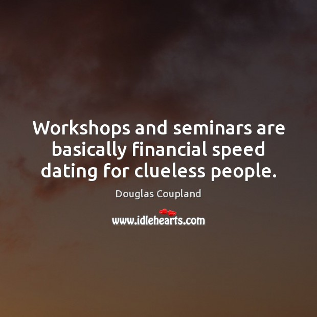 Image, Workshops and seminars are basically financial speed dating for clueless people.