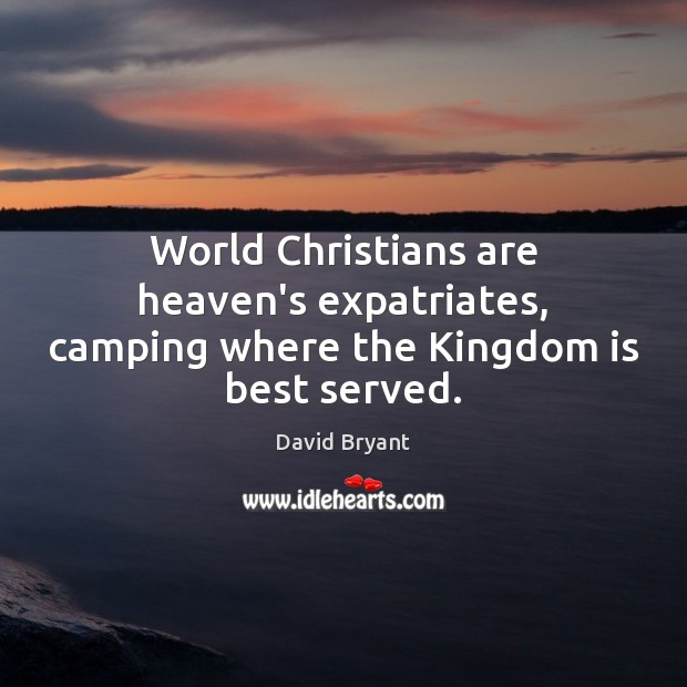 World Christians are heaven's expatriates, camping where the Kingdom is best served. Image