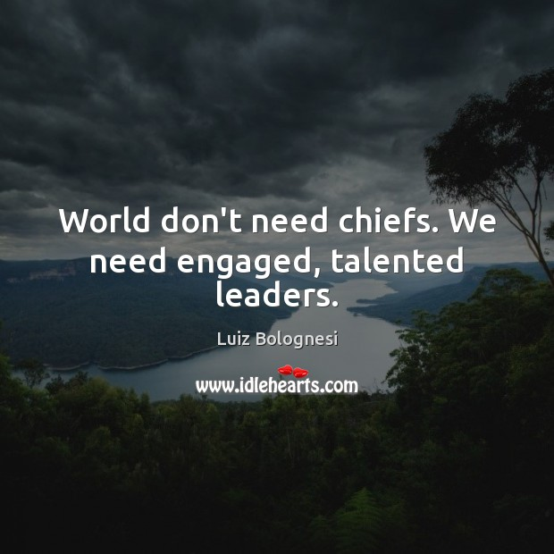 World don't need chiefs. We need engaged, talented leaders. Image