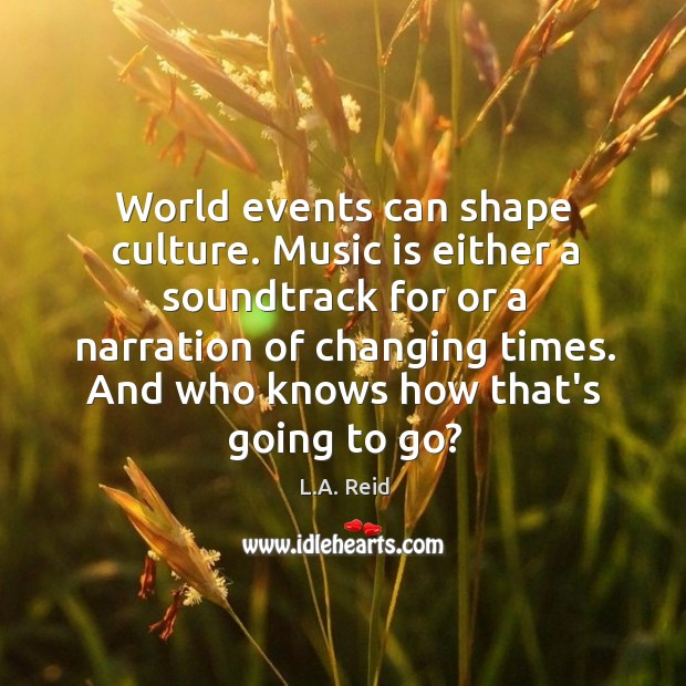 World events can shape culture. Music is either a soundtrack for or Image