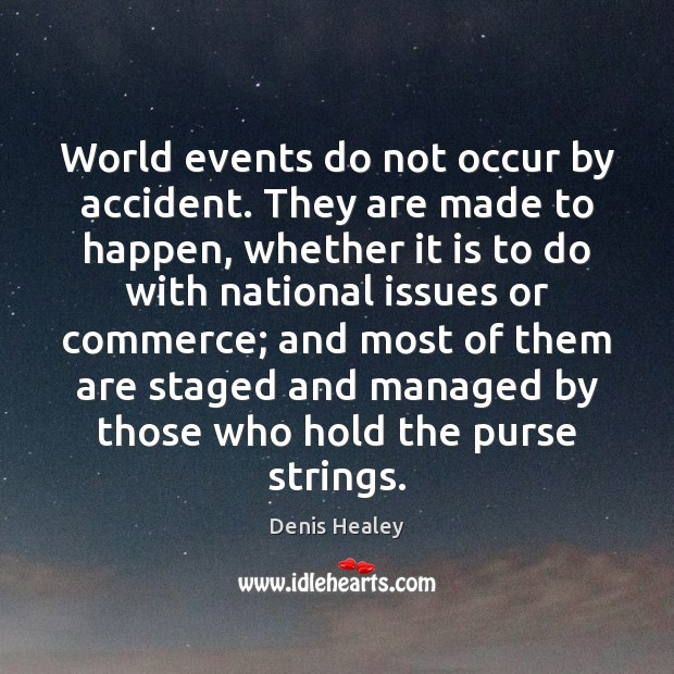 World events do not occur by accident. They are made to happen, Denis Healey Picture Quote