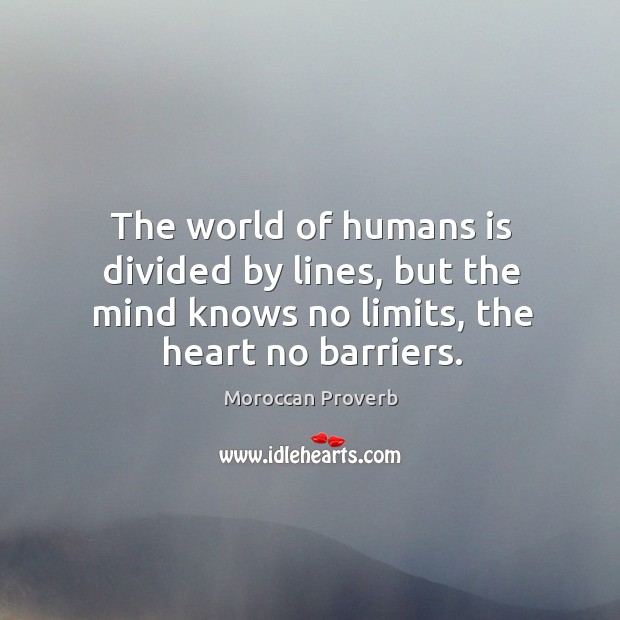 The world of humans is divided by lines, but the mind knows no limits, the heart no barriers. Moroccan Proverbs Image
