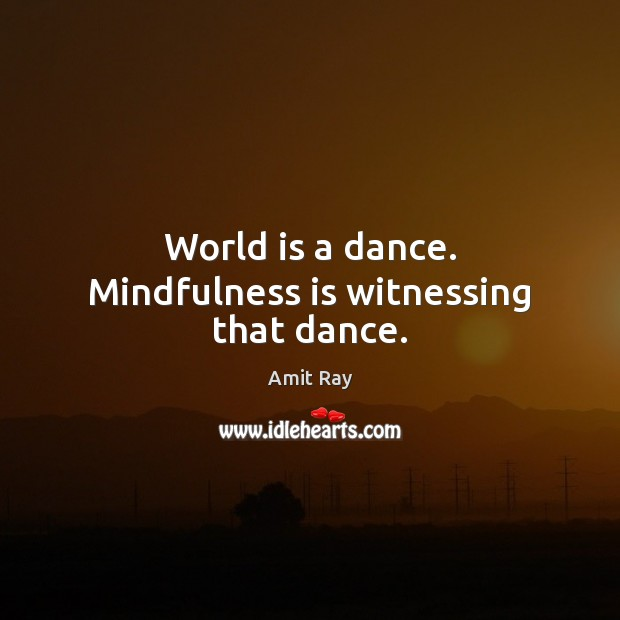 World is a dance. Mindfulness is witnessing that dance. Image