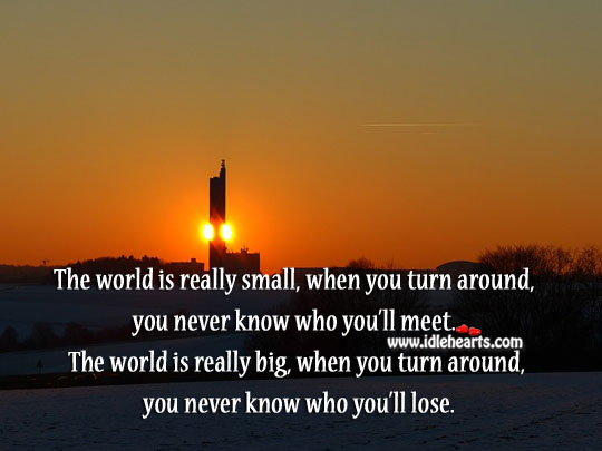 The World Is Really Small, When You Turn Around.