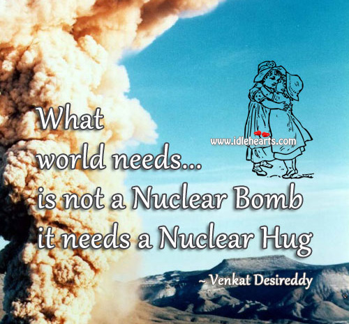 Image, World needs a nuclear hug not bomb.