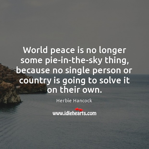 Image, World peace is no longer some pie-in-the-sky thing, because no single person