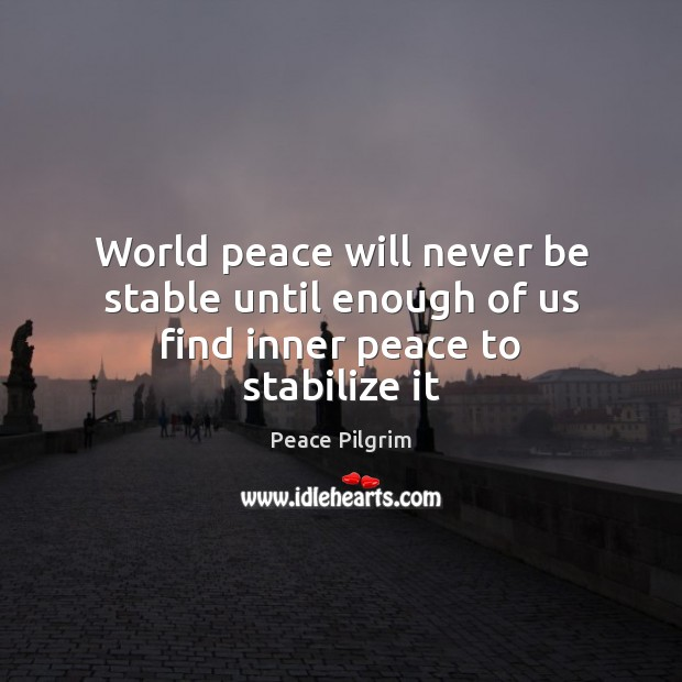 World peace will never be stable until enough of us find inner peace to stabilize it Peace Pilgrim Picture Quote
