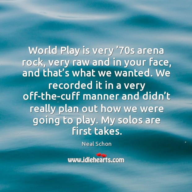 World play is very '70s arena rock, very raw and in your face, and that's what we wanted. Image