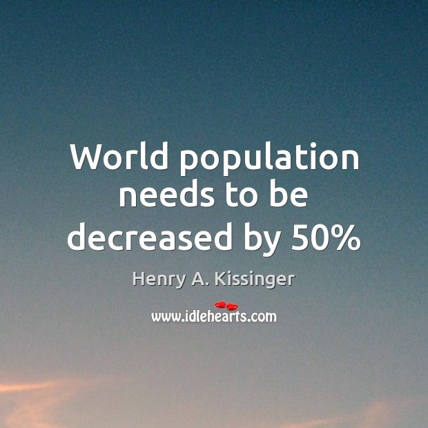 World population needs to be decreased by 50% Henry A. Kissinger Picture Quote